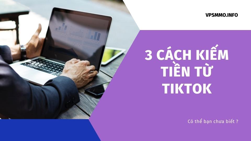 3 cách kiếm tiền từ TikTok có thể bạn chưa biết ?