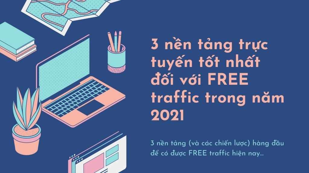 3 nền tảng trực tuyến tốt nhất đối với FREE traffic trong năm 2021