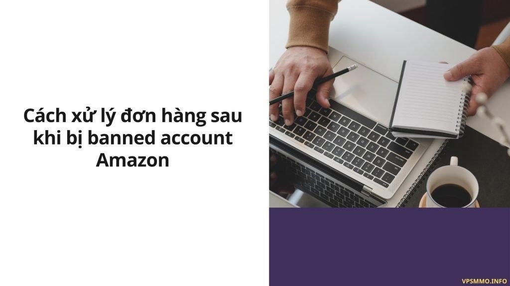 Cách xử lý đơn hàng sau khi bị banned account Amazon